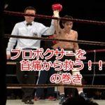 プロボクサーを首の痛みから救う!!の巻の詳細へ